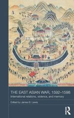 The East Asian War, 1592-1598 : International Relations, Violence and Memory