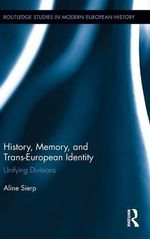 History, Memory, and Trans-European Identity : Unifying Divisions - Aline Sierp