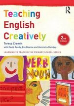 Teaching English Creatively : Learning to Teach in the Primary School - Teresa Cremin