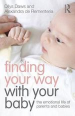 Finding Your Way with Your Baby : The Emotional Life of Parents and Babies - Dilys Daws