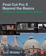 Final Cut Pro X Beyond the Basics : Advanced Techniques for Editors - Tom Wolsky