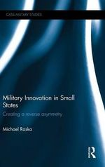 Military Innovation in Small States : Creating a Reverse Asymmetry - Michael Raska