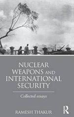 Nuclear Weapons and International Security : Collected Essays - Ramesh Thakur