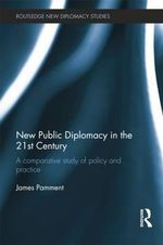 New Public Diplomacy in the 21st Century : A Comparative Study of Policy and Practice - James Pamment