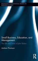 Small Business, Education, and Management : The Life and Times of John Bolton - Andrew Thomson