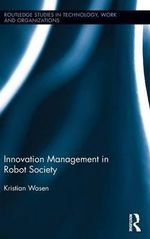 Innovation Management in Robot Society : Routledge Studies in Technology, Work and Organizations - Kristian Wasen