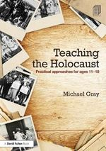 Teaching the Holocaust : Practical Approaches for Ages 11-18 - Michael Gray