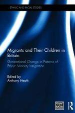 Migrants and Their Children in Britain : Generational Change in Patterns of Ethnic Minority Integration