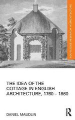 The Idea of the Cottage in English Architecture, 1760 - 1860 : Routledge Research in Architecture - Daniel Maudlin