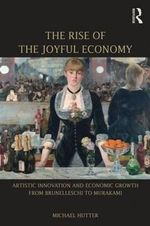 Rise of the Joyful Economy : Artistic Invention and Economic Growth from Brunelleschi to Murakami - Michael Hutter