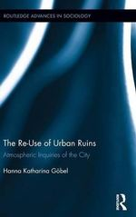 The Re-Use of Urban Ruins : Atmospheric Inquiries of the City - Hanna Gobel