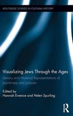 Visualizing Jews Through the Ages : Literary and Material Representations of Jewishness and Judaism