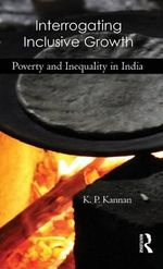 Interrogating Inclusive Growth : Poverty and Inequality in India - K.P. Kannan