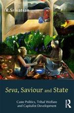 Seva, Saviour and State : Caste Politics, Tribal Welfare and Capitalist Development - R. Srivatsan