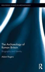 The Archaeology of Roman Britain : Biography and Identity - Adam Rogers