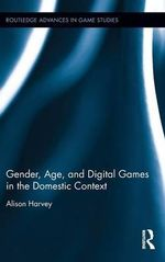 Gender, Age, and Digital Games in the Domestic Context : Routledge Advances in Game Studies - Alison Harvey