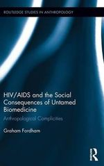 HIV/AIDS and the Social Consequences of Untamed Biomedicine : Anthropological Complicities - Graham Fordham