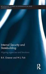 Internal Security and Statebuilding : Aligning Agencies and Functions - B. K. Greener