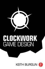 Clockwork Game Design : Designing Game Rulesets - Keith Burgun