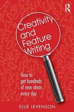 Creativity and Feature Writing : How to Get Hundreds of New Ideas Every Day - Ellie Levenson