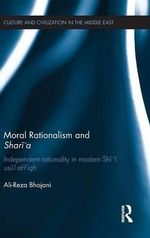 Moral Rationalism and Shari'a : Independent Rationality in Modern Shi'i Usul Al-Fiqh - Ali-reza Bhojani