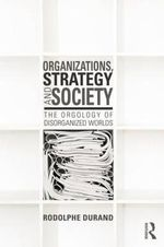 Organizations, Strategy and Society : The Orgology of Disorganized Worlds - Rodolphe Durand
