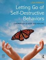 Letting Go of Self-Destructive Behaviors : A Workbook of Hope and Healing - Lisa Ferentz