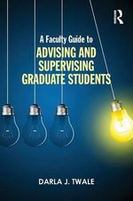 A Faculty Guide to Advising and Supervising Graduate Students - Darla J. Twale