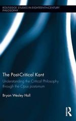 The Post-Critical Kant : Understanding the Critical Philosophy Through the Opus Postumum - Bryan Hall