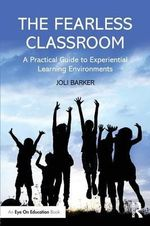 The Fearless Classroom : A Practical Guide to Experiential Learning Environments - Joli Barker