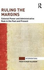 The Ruling the Margins : Colonial Power and Administrative Rule in the Past and Present - Prem Kumar Rajaram