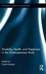 Disability, Health, and Happiness in the Shakespearean Body : Routledge Studies in Shakespeare