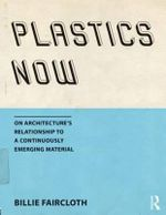 Plastics Now : On Architecture's Relationship to a Continuously Emerging Material - Billie Faircloth