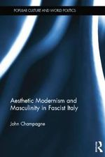 Aesthetic Modernism and Masculinity in Fascist Italy - John Champagne