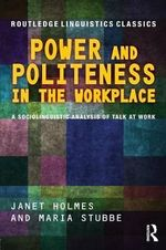 Power and Politeness in the Workplace : A Sociolinguistic Analysis of Talk at Work - Janet Holmes