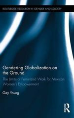 Gendering Globalization on the Ground : The Limits of Feminized Work for Mexican Women's Empowerment - Gay Young