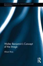 Walter Benjamin's Concept of the Image - Alison Ross