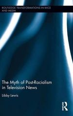 The Myth of Post-Racialism in Television News : Routledge Transformations in Race and Media - Libby Lewis