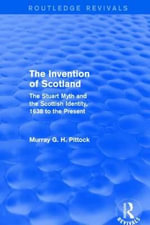 The Invention of Scotland : The Stuart Myth and the Scottish Identity, 1638 to the Present - Murray G. H. Pittock