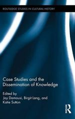 Case Studies and the Dissemination of Knowledge : Routledge Studies in Cultural History