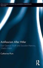 Antifascism After Hitler : East German Youth and Socialist Memory, 1949-1989 - Catherine Plum