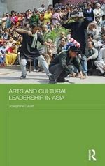 Arts and Cultural Leadership in Asia : Routledge Advances in Asia-Pacific Studies