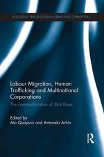 Labour Migration, Human Trafficking and Multinational Corporations : The Commodification of Illicit Flows