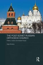 The Post-Soviet Russian Orthodox Church : Politics, Culture and Greater Russia - Katja Richters