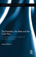 The President, the State and the Cold War : Comparing the Foreign Policies of Truman and Reagan - James Bilsland