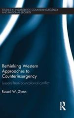 Rethinking Western Approaches to Counter-Insurgency : Moving Beyond the Post-Colonial Era - Russell W. Glenn