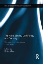 The Arab Spring, Democracy and Security : Domestic and International Ramifications