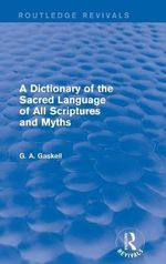 A Dictionary of the Sacred Language of All Scriptures and Myths : Routledge Revivals - G Gaskell