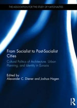 From Socialist to Post-Socialist Cities : Cultural Politics of Architecture, Urban Planning, and Identity in Eurasia