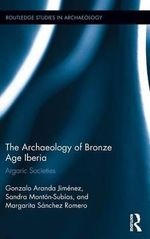 The Archaeology of Bronze Age Iberia : Argaric Societies - Gonzalo Aranda Jimenez